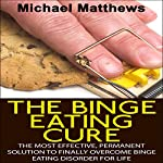 The Binge Eating Cure: The Most Effective, Permanent Solution to Finally Overcome Binge Eating Disorder for Life | Michael Matthews