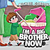 I'm A Big Brother Now: (Children's books about a Little Boy Who Loves His Baby Sister, Picture Books, Preschool Books, Ages 3-5, Baby Books, Kids Books, Kindergarten Books) (Family Life  Book 1)