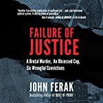 Failure of Justice: A Brutal Murder, an Obsessed Cop, Six Wrongful Convictions | John Ferak