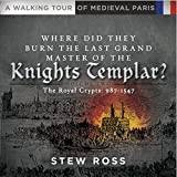 Where Did They Burn The Last Grand Master of the Knights Templar?-The Royal Crypts Volume 2 A Walking Tour of Medieval Paris