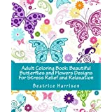 Adult Coloring Book: Beautiful Butterflies and Flowers Designs For Stress Relief and Relaxation