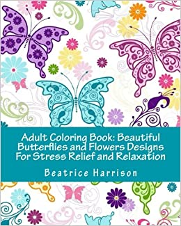 Adult Coloring Book Beautiful Butterflies And Flowers Designs For Stress Relief Relaxation Amazonca Beatrice Harrison Books