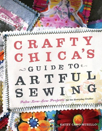 Crafty Chica's Guide to Artful Sewing: Fabu-Low-Sew Projects for the Everyday Crafter -