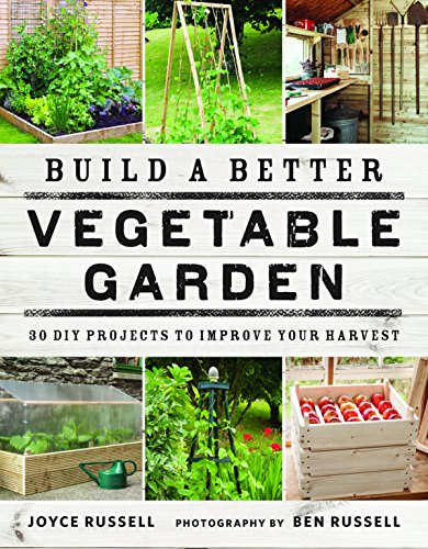 Build a Better Vegetable Garden: 30 DIY Projects...