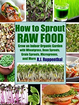 How to Sprout Raw Food: Grow an Indoor Organic Garden with Wheatgrass, Bean Sprouts, Grain Sprouts, Microgreens, and More by [Ruppenthal, R.J.]