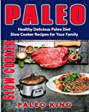 Paleo Slow Cooker: Healthy Delicious Paleo Diet Slow Cooker Recipes for Your Family (Volume 1)