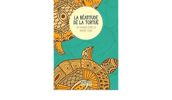 La Béatitude de la tortue: Un voyage dans le kurma yoga ...