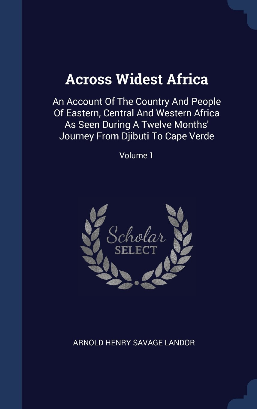 Read Online Across Widest Africa: An Account Of The Country And People Of Eastern, Central And Western Africa As Seen During A Twelve Months' Journey From Djibuti To Cape Verde; Volume 1 pdf