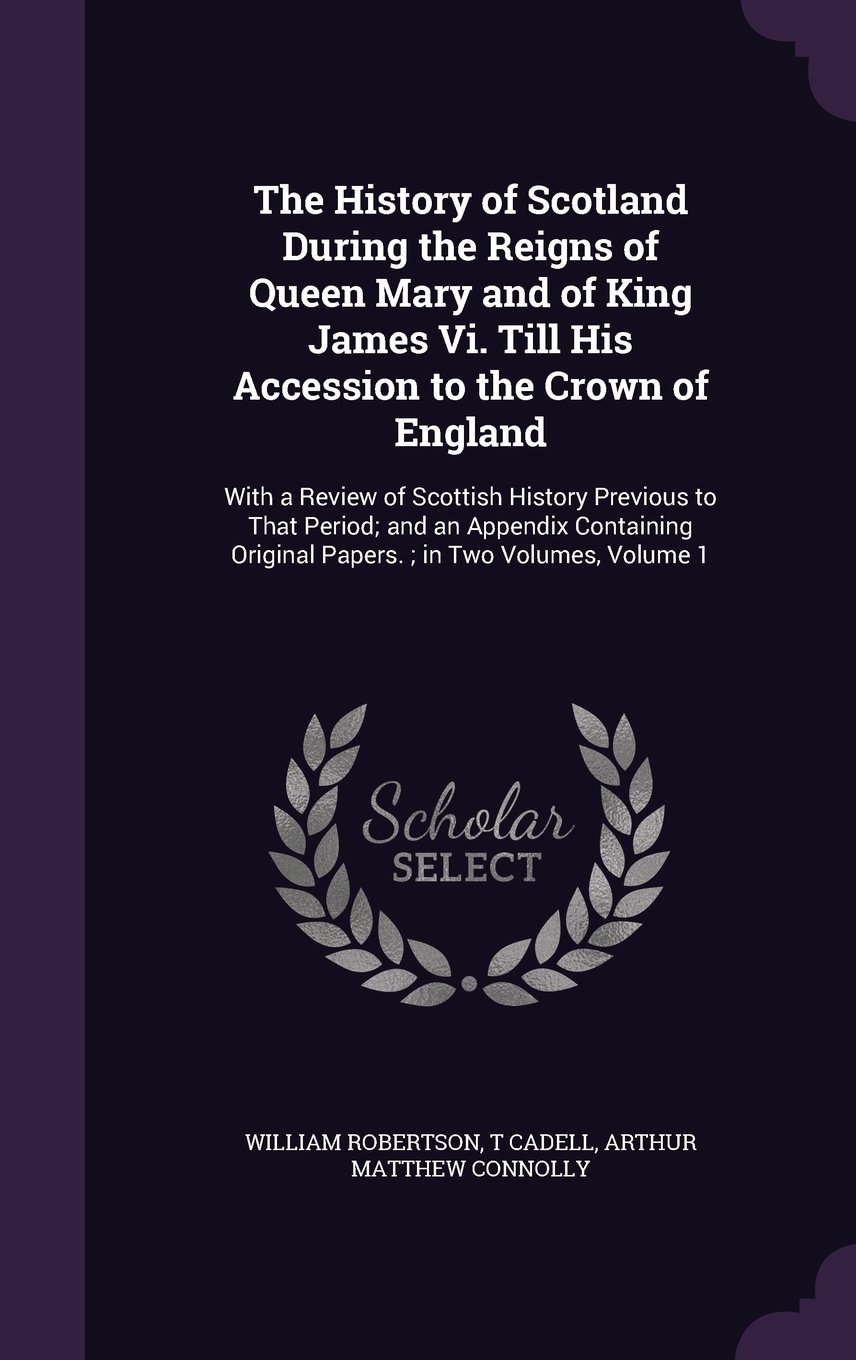 The History of Scotland During the Reigns of Queen Mary and of King James VI. Till His Accession to the Crown of England: With a Review of Scottish ... Original Papers.; In Two Volumes, Volume 1 pdf