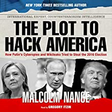 The Plot to Hack America: How Putin's Cyberspies and WikiLeaks Tried to Steal the 2016 Election | Livre audio Auteur(s) : Malcolm Nance Narrateur(s) : Gregory Itzin