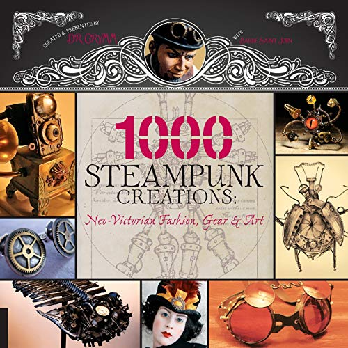 1,000 Steampunk Creations: Neo-Victorian Fashion, Gear, and Art (1000 Series) ()