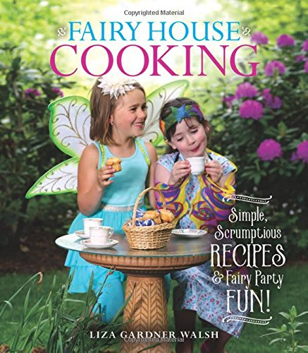 Fairy House Cooking: Simple Scrumptious Recipes & Fairy Party Fun! by Liza Gardner Walsh