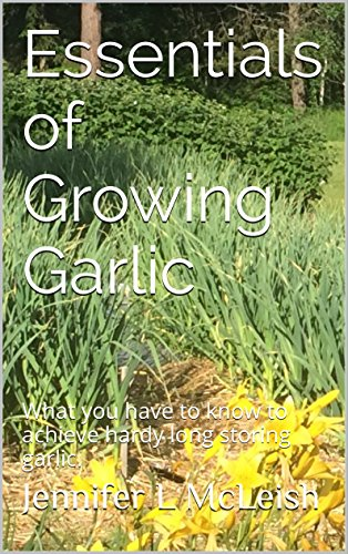 Essentials of Growing Garlic: What you have to know to achieve hardy long storing garlic.