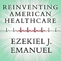 Reinventing American Health Care: How the Affordable Care Act Will Improve Our Terribly Complex, Blatantly Unjust, Outrageously Expensive, Grossly Inefficient, Error Prone System Audiobook by Ezekiel J. Emanuel Narrated by William Dufris