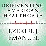 Reinventing American Health Care: How the Affordable Care Act Will Improve Our Terribly Complex, Blatantly Unjust, Outrageously Expensive, Grossly Inefficient, Error Prone System | Ezekiel J. Emanuel