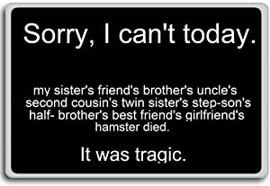 Sorry I Can't Today... It Was Tragic - funny quotes fridge magnet