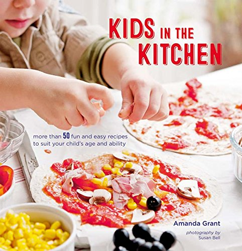 Kids in the Kitchen: More than 50 fun and easy recipes to suit your child's age and ability by Amanda Grant