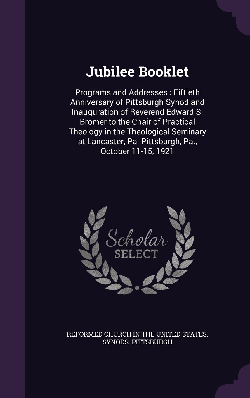 Jubilee Booklet: Programs and Addresses: Fiftieth Anniversary of Pittsburgh Synod and Inauguration of Reverend Edward S. Bromer to the Chair of ... Pa. Pittsburgh, Pa., October 11-15, 1921 pdf epub