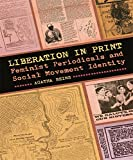 Liberation in Print: Feminist Periodicals and Social Movement Identity (Since 1970: Histories of Contemporary America Ser.)