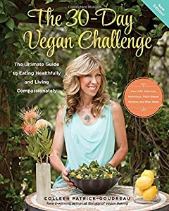 The 30-Day Vegan Challenge (New Edition): Over 100 Delicious, Nutritious Plant-Based Recipes and Meal Ideas for Eating Healthfully and Compassionately -- The Ultimate Guide and Cookbook by Colleen Patrick-Goudreau (2015-10-01)