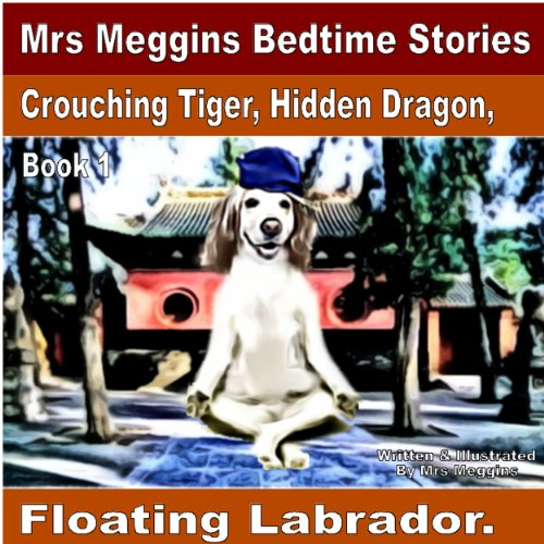 Crouching Tiger, Hidden Dragon, Floating Labrador: Bedtime Stories (Mrs Meggins Bedtime Stories Book 1)
