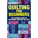 Quilting: The Ultimate Guide to Mastering Quilting for Life in 30 Minutes or Less! (Quilting - Quilting for Beginners - Quilt - Quilt Patterns - Sewing - Sewing Patterns - Sewing for Beginners)