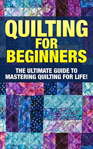 (Quilting: The Ultimate Guide to Mastering Quilting for Life in 30 Minutes or Less! (Quilting - Quilting for Beginners - Quilt - Quilt Patterns - Sewing - Sewing Patterns - Sewing for Beginners))