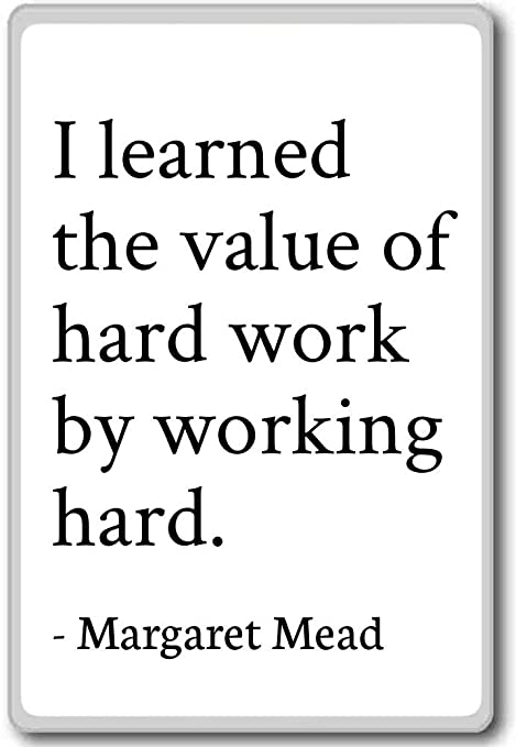 I Learned The Value Of Hard Work By Working H Margaret Mead
