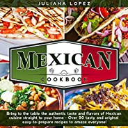 Mexican Cookbook: Bring to the Table the Authentic Taste and Flavors of Mexican Cuisine Straight to Your Home