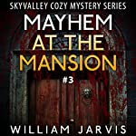 Mayhem at the Mansion: Sky Valley Cozy Mystery, Book 3   William Jarvis