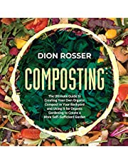 Composting: The Ultimate Guide to Creating Your Own Organic Compost in Your Backyard and Using It for Organic Gardening to Create a More Self-Sufficient Garden
