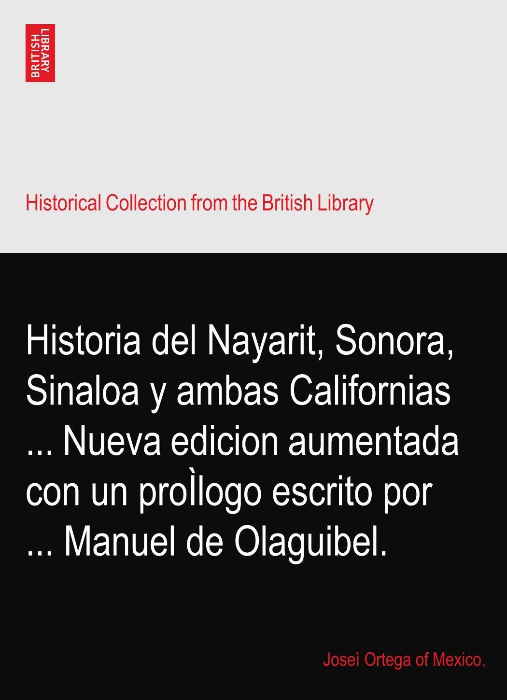 Download Historia del Nayarit, Sonora, Sinaloa y ambas Californias ... Nueva edicion aumentada con un proÌlogo escrito por ... Manuel de Olaguibel. pdf
