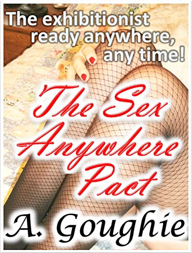 The Sex Anywhere Pact: The Exhibitionist Ready Anywhere, Anytime!