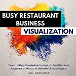 Busy Restaurant Business Visualization: Powerful Daily Visualization Hypnosis to Condition Your Subconsious Mind to Achieve the Ultimate Success | Will Johnson Jr.