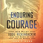 Enduring Courage: Ace Pilot Eddie Rickenbacker and the Dawn of the Age of Speed | John F. Ross