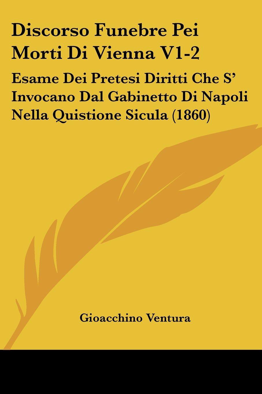 Discorso Funebre Pei Morti Di Vienna V1-2: Esame Dei Pretesi Diritti Che S' Invocano Dal Gabinetto Di Napoli Nella Quistione Sicula (1860) (Italian Edition) pdf