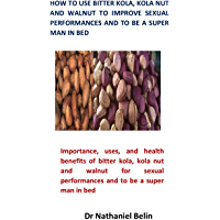 How To Use Bitter Kola, Kola Nut and Walnut To Improve Sexual Performances and to be a Super Man in Bed (English Edition)
