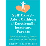 Self-Care for Adult Children of Emotionally Immature Parents: Honor Your Emotions, Nurture Your Self, and Live with Confidenc
