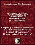 "Chapter 3. Archetype Semantics: How It Corresponds To The Concept Of ""An Image."" How Archetypal Are Images? (Archetypal Pattern. Fundamentals Of Non-Traditional Psychoanalysis.)"