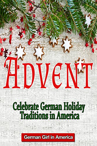 Advent - Celebrating German Holiday Traditions in America: Celebrating German Holiday Traditions in America