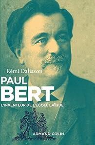 Paul Bert : L'inventeur de l'école laïque par Rémi Dalisson