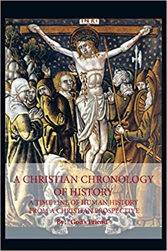 A Christian Chronology of History: A Time Line of Human History from a Christian Prospective