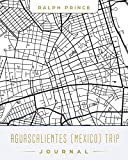 Aguascalientes (Mexico) Trip Journal: Lined Aguascalientes (Mexico) Vacation/Travel Guide Accessory Journal/Diary/Notebook With Aguascalientes (Mexico) Map Cover Art