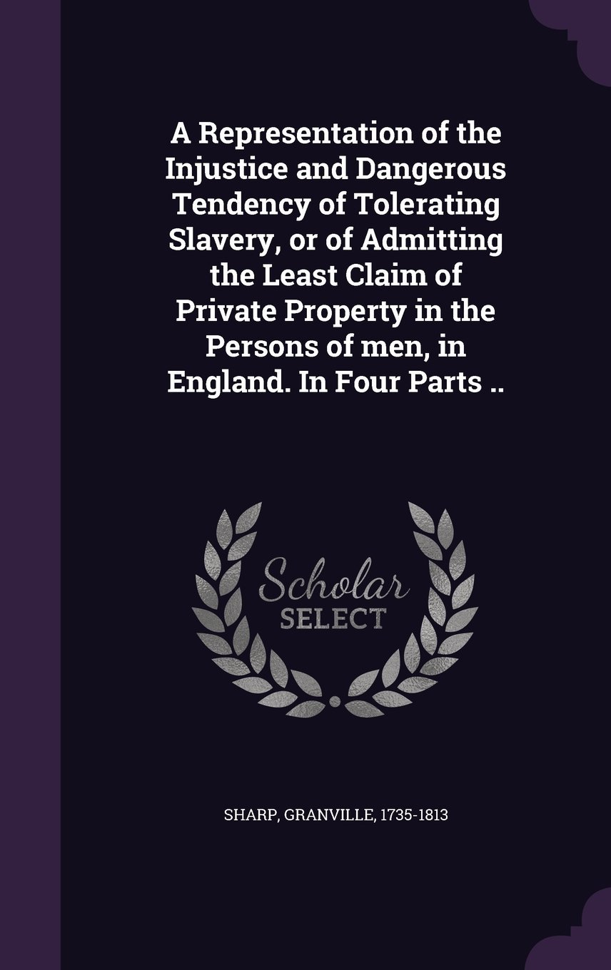 Download A Representation of the Injustice and Dangerous Tendency of Tolerating Slavery, or of Admitting the Least Claim of Private Property in the Persons of Men, in England. in Four Parts .. pdf epub