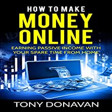 How to Make Money Online: Earning Passive Income with Your Spare Time from Home Audiobook by Tony Donavan Narrated by Charles King