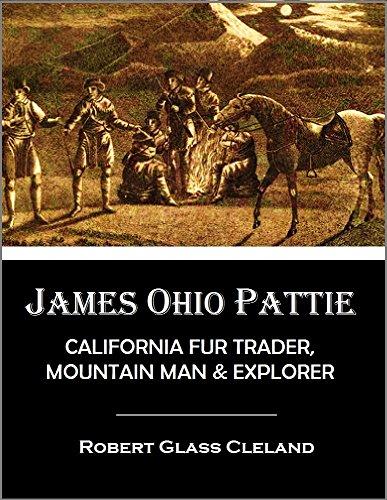 James Ohio Pattie: California Fur Trader, Mountain Man, and Explorer -