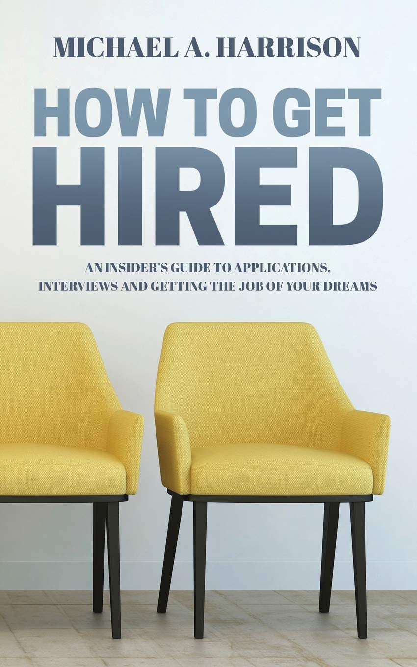 How To Get Hired  An Insider's Guide To Applications Interviews And Getting The Job Of Your Dreams