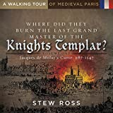 Where Did They Burn The Last Grand Master of the Knights Templar?-Jacques de Molay's Curse Volume 1 A Walking Tour of Medieval Paris