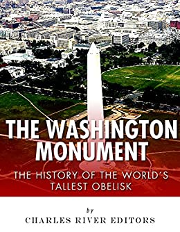 The Washington Monument: The History of the World's Tallest Obelisk