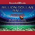 Billion-Dollar Ball: A Journey Through the Big-Money Culture of College Football Audiobook by Gilbert M. Gaul Narrated by Tom Stechschulte